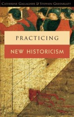 Practicing New Historicism - Catherine Gallagher, Stephen Greenblatt
