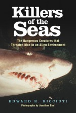 Killers of the Seas: The Dangerous Creatures that Threaten Man in an Alien Environment - Edward R. Ricciuti