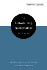 On Historicizing Epistemology: An Essay - Hans-Jörg Rheinberger, David Fernbach