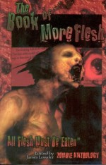 The Book of More Flesh - James Lowder, Rebecca Brock, Jesse Bullington, Douglas W. Clark, Don D'Ammassa, David Dvorkin, Scott Edelman, Steve Eller, Paul Finch, Charles Coleman Finley, Alexander Marsh Freed, Jim C. Hines, Michael J. Jasper, J. Robert King, Claude Lalumière, Mark McLaughlin, Scott