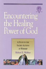 Encountering The Healing Power Of God: A Study In The Sacred Actions Of Worship - Robert Webber