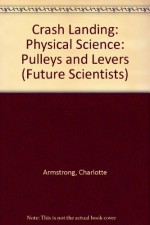 Crash Landing: Physical Science: Pulleys and Levers (Future Scientists) - Charlotte Armstrong