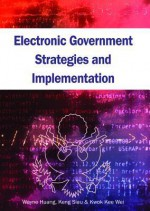 Electronic Government Strategies And Implementation - Wayne Huang, Keng Siau, Kwok Kee Wei