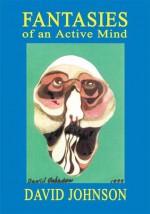 Fantasies of an Active Mind - David Johnson