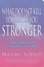 What Doesn't Kill You Makes You Stronger: Transforming Fear Into Positive Action - Maxine Schnall