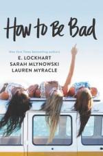 How to Be Bad - E. Lockhart, Lauren Myracle, Sarah Mlynowski