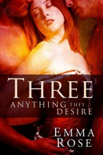 Three: Anything They Desire, The Complete 5-Part Series (A Contemporary Menage Romance) - Emma Rose