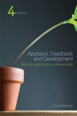 Appraisal Feedback and Development: Making Performance Review Work - Clive Fletcher