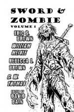 Sword and Zombie: Volume 1 - Eric S. Brown, William Meikle, Rebecca L. Brown, G.W. Thomas, David Bain, Coy Powers