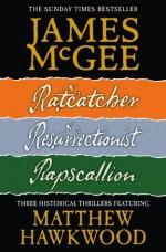 Matthew Hawkwood Thriller Series Books 1-3: Ratcatcher, Resurrectionist, Rapscallion - James McGee