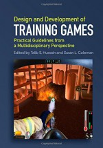 Design and Development of Training Games: Practical Guidelines from a Multidisciplinary Perspective - Talib S. Hussain, Susan L. Coleman