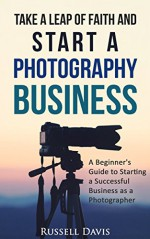 Take a Leap of Faith and Start a Photography Business: A Beginner's Guide to Starting a Successful Business as a Photographer - Russell Davis