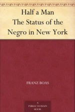 Half a Man The Status of the Negro in New York - Mary White Ovington, Franz Boas