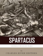 Legends of the Ancient World: The Life and Legacy of Spartacus - Charles River Editors