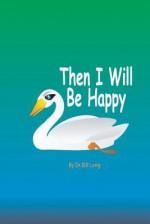 Then I Will Be Happy - Bill Long