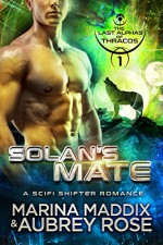 Solan's Mate: A SciFi Shifter Romance (The Last Alphas of Thracos Book 1) - Marina Maddix, Aubrey Rose
