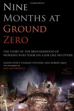 Nine Months at Ground Zero: The Story of the Brotherhood of Workers Who Took on a Job Like No Other - Glenn Stout, Charles Vitchers, Robert Gray, Joel Meyerowitz