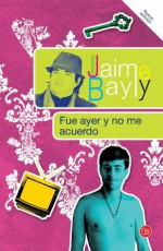 Fue ayer y no me acuerdo (Spanish Edition) - Jaime Bayly