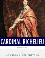 French Legends: The Life and Legacy of Cardinal Richelieu - Charles River Editors