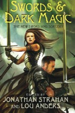 Swords & Dark Magic: The New Sword and Sorcery - Tanith Lee, Garth Nix, Robert Silverberg, Bill Willingham, C.J. Cherryh, Caitlín R. Kiernan, Gene Wolfe, Glen Cook, Greg Keyes, Michael Moorcock, Tim Lebbon, Jonathan Strahan, Steven Erikson, Michael Shea, Lou Anders, Scott Lynch, K.J. Parker, Joe Abercrombie, James Enge