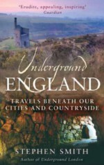 Underground England: Travels Beneath Our Cities and Country - Stephen Smith
