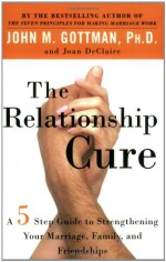 The Relationship Cure: A 5 Step Guide to Strengthening Your Marriage, Family, and Friendships - John M. Gottman, Joan DeClaire