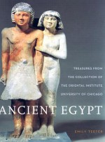 Ancient Egypt: Treasures from the Collection of the Oriental Institute - Emily Teeter