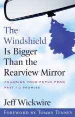 The Windshield Is Bigger Than the Rearview Mirror: Changing Your Focus from Past to Promise - Jeff Wickwire, Tommy Tenney