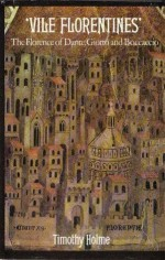 Vile Florentines: The Florence of Dante, Giotto, and Boccoccio - Timothy Holme