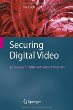 Securing Digital Video: Techniques for DRM and Content Protection - Eric Diehl
