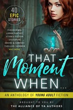 That Moment When: An Anthology of Young Adult Fiction - A.M. Lalonde, Kaitlin Bevis , Katlyn Duncan, Leia Stone, Michelle Madow , Melle Amada , Melissa A. Craven, Jenetta Penner, Jennifer Bardsley, SL Morgan , Norma Hinkens , David R. Bernstein , Rob Slater , Melissa Algood , Heather Lee Dyer , Kira Lerner , Patti L
