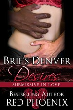 Brie's Denver Desires (Submissive in Love, #2) - Red Phoenix, Rebecca Hill