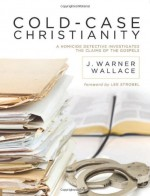Cold-Case Christianity: A Homicide Detective Investigates the Claims of the Gospels - J. Warner Wallace