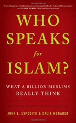 Who Speaks For Islam?: What a Billion Muslims Really Think - John L. Esposito, Dalia Mogahed