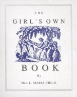 The Girl's Own Book - Lydia Maria Francis Child