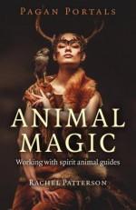 Pagan Portals - Animal Magic: Working With Spirit Animal Guides - Rachel Patterson