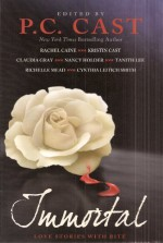 Immortal: Love Stories with Bite - Tanith Lee, P.C. Cast, Kristin Cast, Nancy Holder, Cynthia Leitich Smith, Rachel Vincent, Claudia Gray, Rachel Caine, Richelle Mead