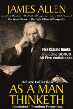AS A MAN THINKETH Deluxe Collection of Five Favorite James Allen Works [Annotated & Unabridged] - and BONUS Full AUDIOBOOKS, This Ebook Features Dynamic Chapter Linking For Easy Navigation, Professi, James Allen