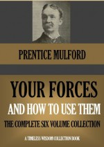 YOUR FORCES AND HOW TO USE THEM The Complete Six Volume Collection (Timeless Wisdom Collection) - Prentice Mulford
