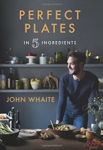 Perfect Plates in 5 Ingredients - John Whaite