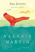 Sea Lovers: New and Selected Stories - Valerie Martin