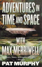 Adventures in Time and Space with Max Merriwell - Pat Murphy