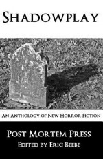 Shadowplay: An Anthology of New Horror Fiction - Post Mortem Press, Patrick Scalisi, G. Elmer Munson, Fred McGavran, Andrew Risch, Lawrence Vernon, Alexandro Rios, Yarrow Paisely, Jason Downes, Hal Kempka, Paul DeCirce, S.C. Hayden, Eric S. Beebe, Robert Essig