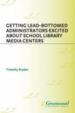Getting Lead-Bottomed Administrators Excited about School Library Media Centers - Timothy Snyder