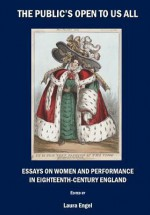 The Public's Open to Us All: Essays on Women and Performance in Eighteenth-Century England - Laura Engel