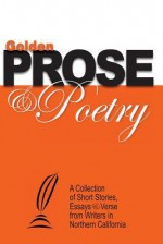 Golden Prose & Poetry: A Collection of Short Stories, Essays & Verse from Writers in Northern California - Ted Witt, Vicki Ward, Anthony Marcolongo, Jeff Parsons