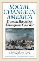 Social Change in America: From the Revolution Through the Civil War - Christopher Munro Clark