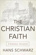 The Christian Faith: A Creedal Account - Hans Schwarz