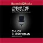 I Wear the Black Hat: Grappling With Villains (Real and Imagined) - Chuck Klosterman