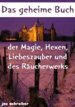 Das geheime Buch der Magie, Hexen, Liebeszauber und des Räucherwerks (Magie und Hexen) (German Edition) - Magie und Hexen Experte, Joe Schreiber